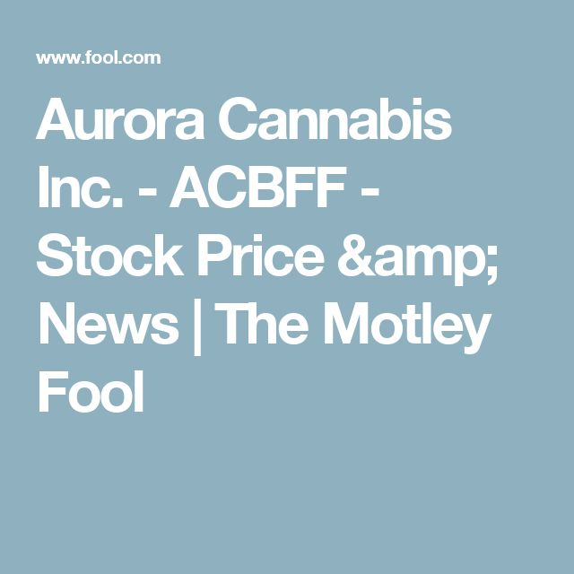 Aurora Cannabis Inc. - ACBFF - Stock Price & News | The Motley Fool