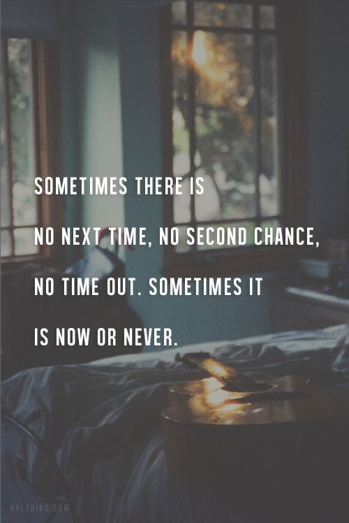 Sometimes there is no next time, no second chance, no time out. Sometimes it is now or never. theworldlyrics.com