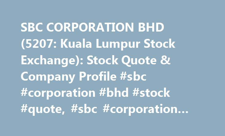 SBC CORPORATION BHD (5207: Kuala Lumpur Stock Exchange): Stock Quote & Company Profile #sbc #corporation #bhd #stock #quote, #sbc #corporation #bhd #stock #research http://kansas-city.remmont.com/sbc-corporation-bhd-5207-kuala-lumpur-stock-exchange-stock-quote-company-profile-sbc-corporation-bhd-stock-quote-sbc-corporation-bhd-stock-research/  # sbc corporation bhd (5207) Snapshot sbc corporation bhd SBC Corporation Berhad Reports Unaudited Consolidated Earnings Results for the Fourth…