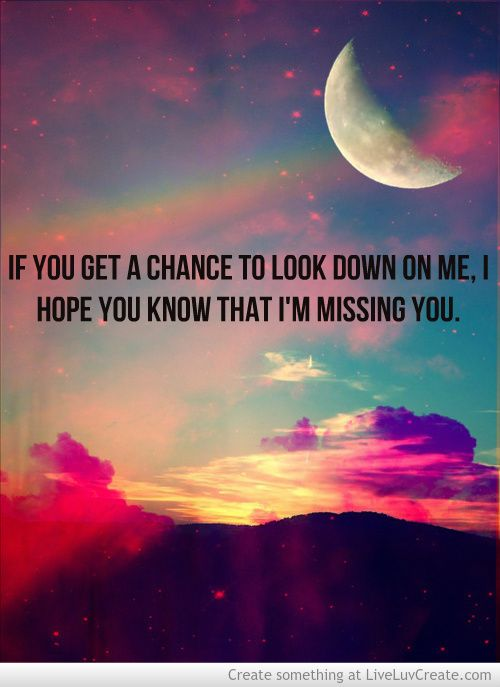 If you get a chance to look down on me, I hope you know that I'm missing you.