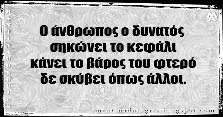http://mantinadologies.blogspot.com/  #mantinades   #mantinada #kriti   #crete   #μαντιναδες   #μαντιναδα  Μαντινάδα - Ο άνθρωπος ο δυνατός σηκώνει το κεφάλι κάνει το βάρος του φτερό, δε σκύβει όπως άλλοι.