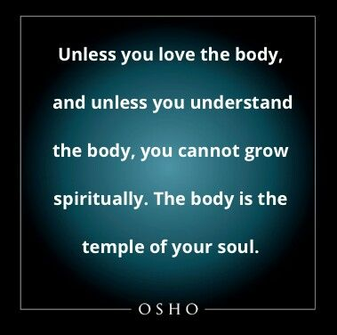The body is the temple of your soul ~Osho More
