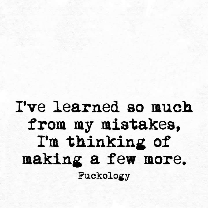 I've learned so much from my mistakes, I'm thinking of making a few more…