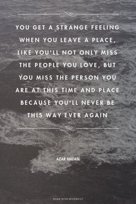 """You get a strange feeling when you leave a place, like you'll not only miss the people you love, but you miss the person you are at this time and place because you'll never be this way ever again"" - Azar Nafasi"