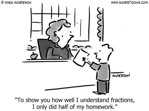 Teacher Cartoon 6404: To show you how well I understand fractions, I only did half of my homework.