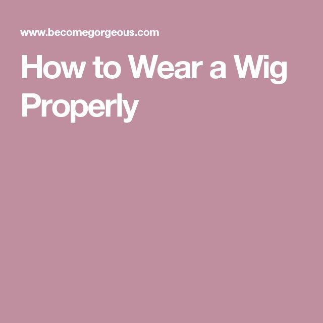 How to Wear a Wig Properly