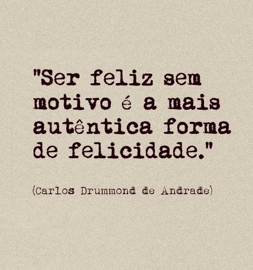 "Rough translation,""To be happy without a motive is the most authentic form of happiness."" - Carlos Drummond de Andrade"