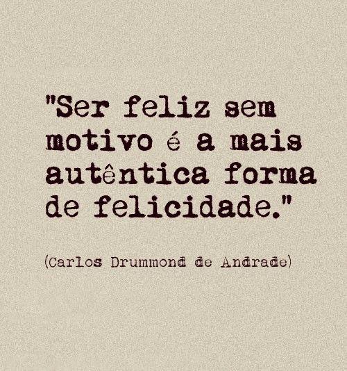 Ser feliz sem motivo é a mais autêntica forma de felicidade - Carlos Drummond de Andrade