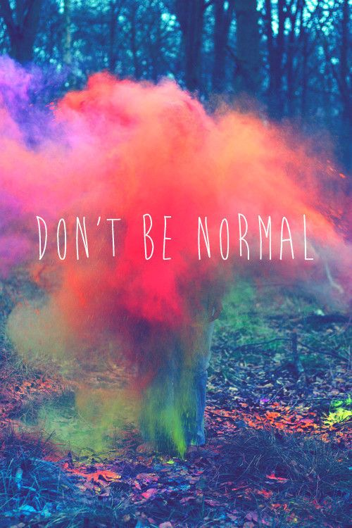 Don't be normal.