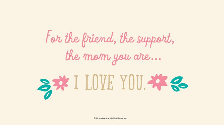 Mother's Day Quotes: For the friend, the support, the mom you are… I love you. #Hallmark #HallmarkIdeas