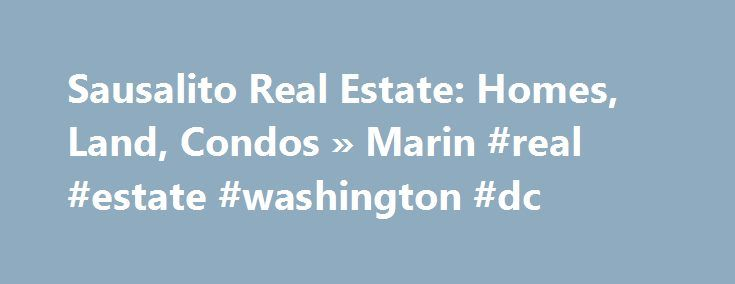 Sausalito Real Estate: Homes, Land, Condos » Marin #real #estate #washington #dc http://real-estate.nef2.com/sausalito-real-estate-homes-land-condos-marin-real-estate-washington-dc/  #sausalito real estate # FEATURED SAUSALITO REAL ESTATE WHY SAUSALITO? WORLD CLASS ATTRACTIONS YOUR BEST GUIDE TO SAUSALITO REAL ESTATE MARIN.COM » YOUR #1 SOURCE FOR SAUSALITO REAL ESTATE Real Estate Homes for sale in Sausalito range from everything from houseboats to condominiums to large mansions. The average…