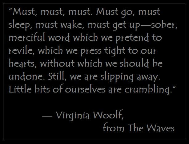 """Virginia Woolf The Waves Quotes: """"Must, Must, Must. Must Go, Must Sleep, Must Wake, Must"""