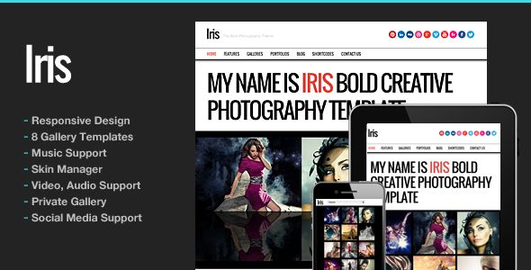 Iris Bold Photography Portfolio Theme   http://themeforest.net/item/iris-bold-photography-portfolio-theme/3488459?ref=damiamio      Features   Responsive Design  4 Homepage Gallery Styles  Static Content Homepage Support  Full Screen slideshow for Photo Gallery  You can configure own skins using Skin Manager  Music support for homepage and pages  8 Gallery Templates  Password Protected Gallery Support  Extensive galleries admin. Support multiple images upload  Portfolio content support…
