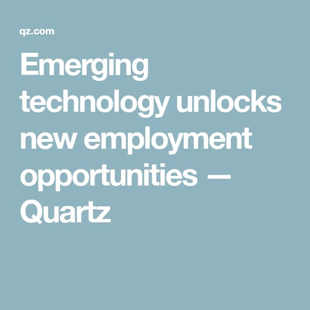 Emerging technology unlocks new employment opportunities — Quartz