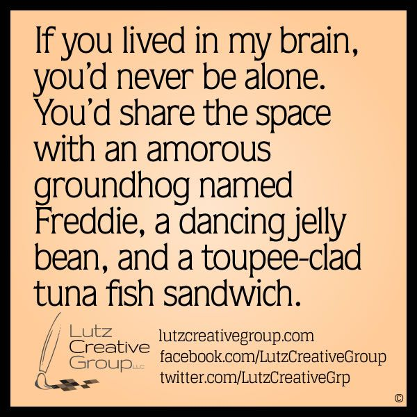 If you lived in my brain, you'd never be alone. You'd share the space with an amorous groundhog named Freddie, a dancing jelly bean, and a t...