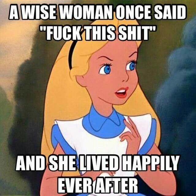 "A wise woman once said, ""fu*k this sh*t"" and she lived happily ever after"