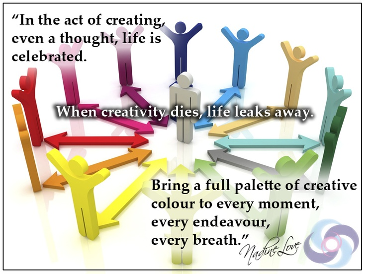In the act of creating, even a thought, life is celebrated. When creativity dies, life leaks away. Bring a full palette of creative colour to every moment, every endeavour, every breath.