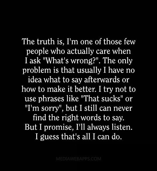 """The truth is, I'm one of those few people who actually care when I ask """"What`s wrong?"""". The only problem is..."""