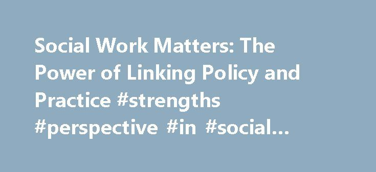 Social Work Matters: The Power of Linking Policy and Practice #strengths #perspective #in #social #work #practice http://baltimore.remmont.com/social-work-matters-the-power-of-linking-policy-and-practice-strengths-perspective-in-social-work-practice/  # Social justice is the fuel that drives social workers and what sets social work apart from other professions. Social workers form the front line of defense for their clients and make up the threads of society's social safety net. The strength…