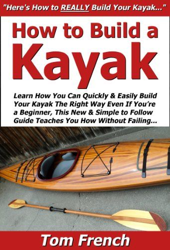 Download free How to Build a Kayak: Learn How You Can Quickly & Easily Build Your Own Kayak The Right Way Even If You're a Beginner This New & Simple to Follow Guide Teaches You How Without Failing pdf