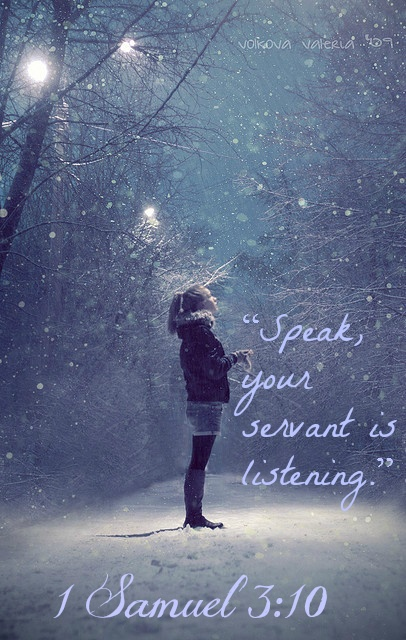 "1 Samuel 3:10 And the Lord came and called as before, ""Samuel! Samuel!"" And Samuel replied, ""Speak, your servant is listening."""