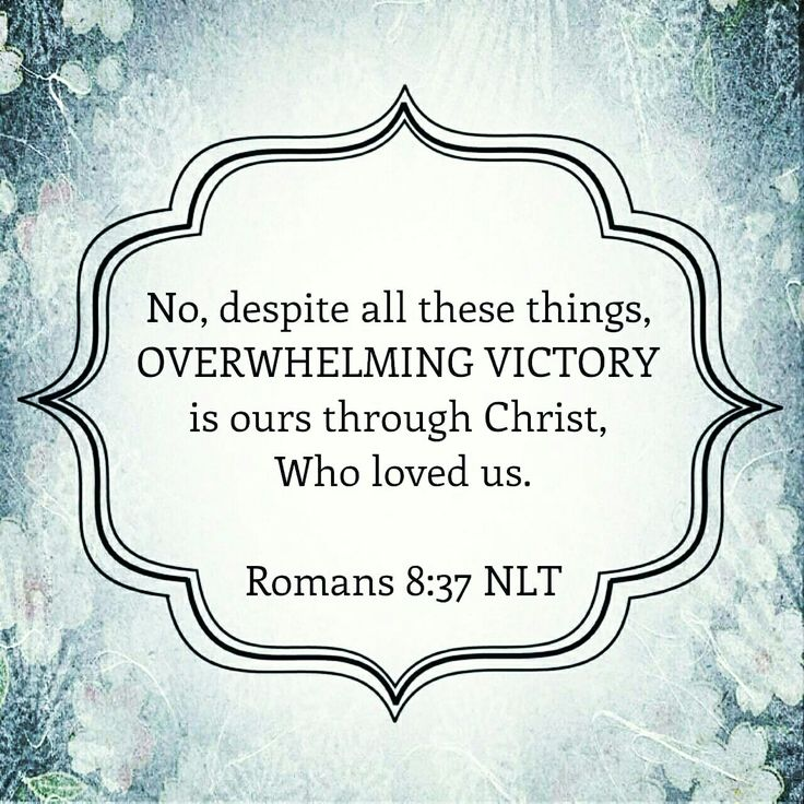 No, despite all these things, OVERWHELMING VICTORY is ours through Christ, Who loved us. Romans 8:37 nlt