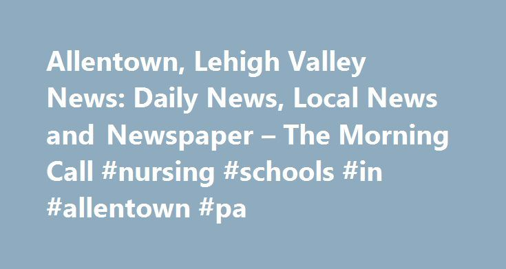 Allentown, Lehigh Valley News: Daily News, Local News and Newspaper – The Morning Call #nursing #schools #in #allentown #pa http://zambia.nef2.com/allentown-lehigh-valley-news-daily-news-local-news-and-newspaper-the-morning-call-nursing-schools-in-allentown-pa/  # Local News PHOTO GALLERY: 'Superheroes' raise money for autism at the Live Learn Play 5K run Sunday at Lehigh Parkway in Allentown. PHOTO GALLERY: Scenes from Northampton Area High School 2017 Graduation held at Stabler Arena on…