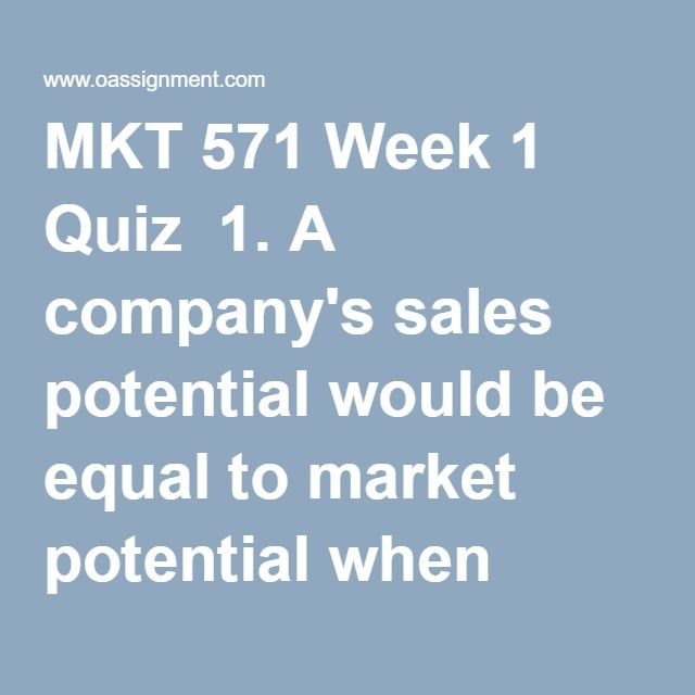 MKT 571 Week 1 Quiz  1. A company's sales potential would be equal to market potential when which situations exists?   2. In the U.S., consumer expenditures on homes and other large purchases tend to slow down during a recession because  3. Costco is able to keep its inventory expenditure relatively low through its management technology and cutting-edge point-of-sale inventory management technology. As a result, Costco is able to pass these savings on to consumers in the form of low prices…