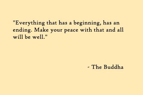 everything that has a beginning, has an ending. make your peace with that and all will be well... <3