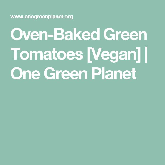 Oven-Baked Green Tomatoes [Vegan] | One Green Planet
