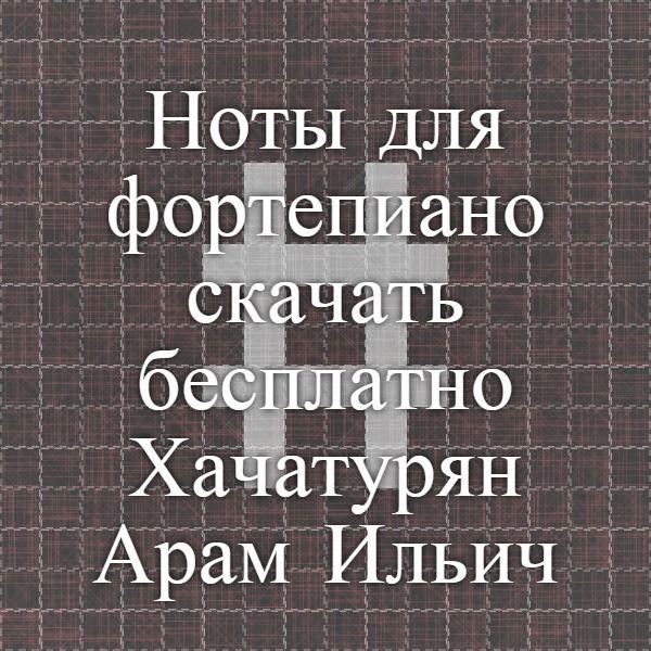 Ноты для фортепиано скачать бесплатно - Хачатурян Арам Ильич