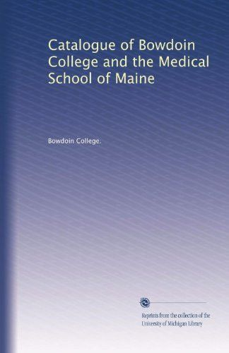 Catalogue of Bowdoin College and the Medical School of Maine (Volume 22)