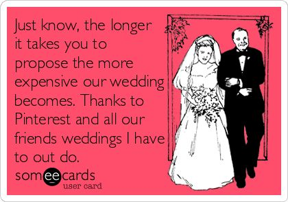 Just know, the longer it takes you to propose the more expensive our wedding becomes. Thanks to Pinterest and all our friends weddings I have to out do.