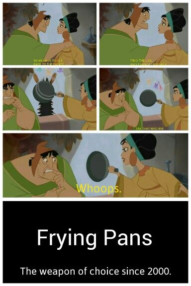 Frying pans - weapon of choice since 2000. The Emperor's New Groove