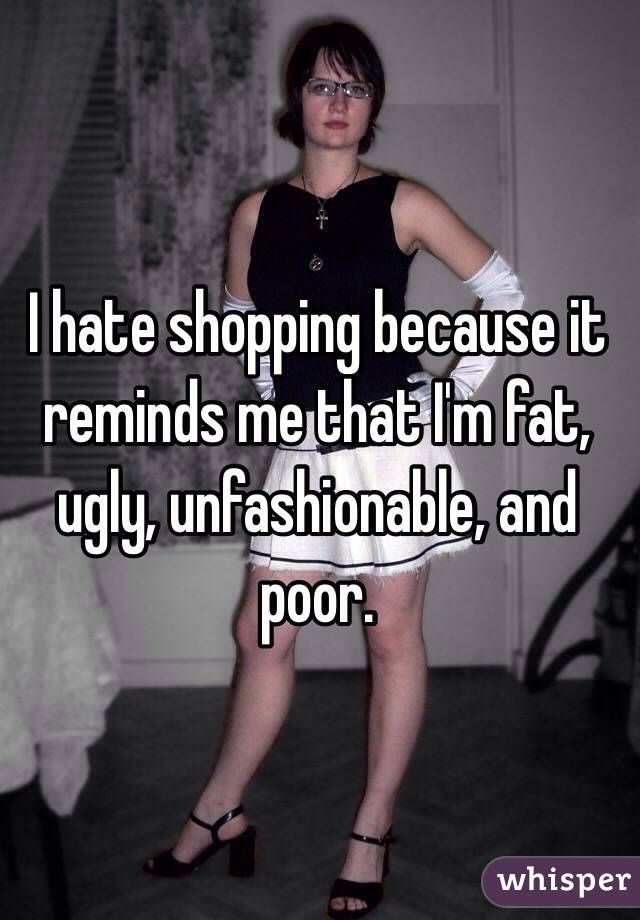 """I hate shopping because it makes me feel like I'm fat, ugly, unfashionable and poor."" Let's change that :-) 