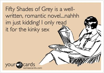 Funny Confession Ecard: Fifty Shades of Grey is a well-written, romantic novel....nahhh im just kidding! I only read it for the kinky sex.