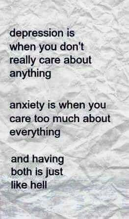 Depression is when you really don't care about anything. Anxiety is when you care too much about anything & having both is just like hell.
