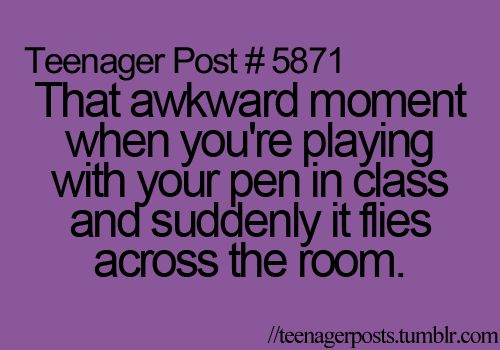 That awkward moment when you're playing with your pen in class and suddenly it flies across the room.