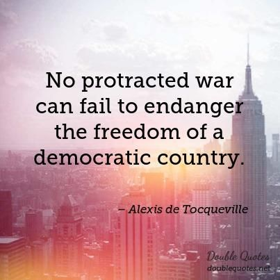 No protracted war can fail to endanger the freedom of a democratic country. - Alexis de Tocqueville #war #freedom #democracy #danger