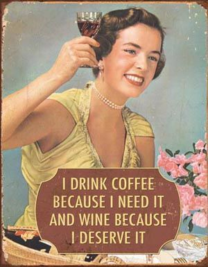 I drink coffee because I need it and wine because I deserve it!