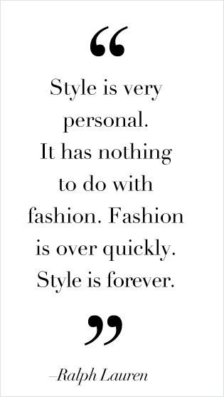 """""""Style is very personal.  It has nothing to do with fashion.  Fashion is over quickly.  Style is forever.""""  -Ralph Lauren. (What my Mom also says)"""