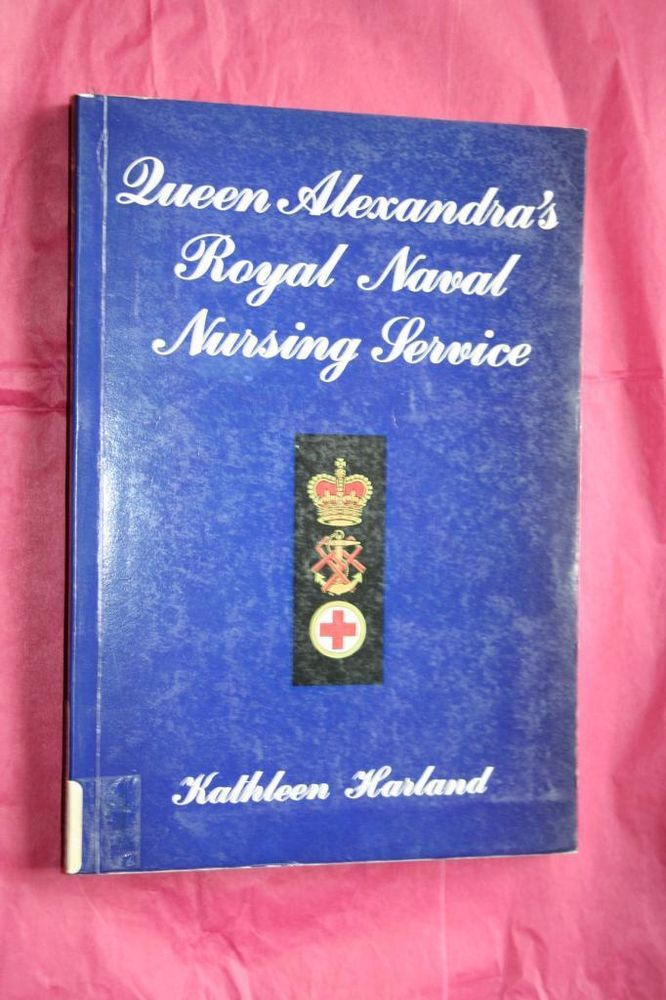 History of Queen Alexandra's Royal Naval Nursing Service by Kathleen Harland