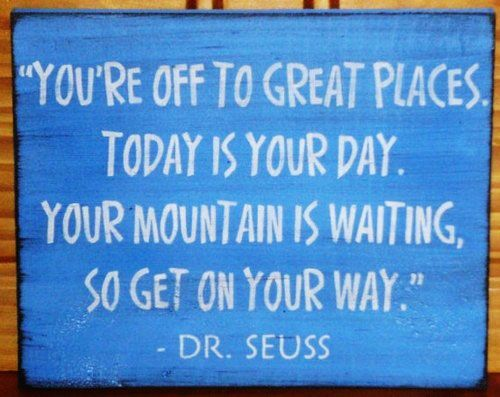 You're off to great places. Today is your day. Your mountain is waiting, so get on your way. Dr Seuss | quotes | I ❤ Inspiration