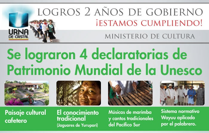 Se lograron 4 declaratorias de Patrimonio Mundial de la Unesco: paisaje cultural cafetero, el conocimiento tradicional (Jaguares de Yuruparí), músicas de marimba y cantos tradicionales del Pacífico Sur, sistema normativo Wayuu aplicado por el palabrero.
