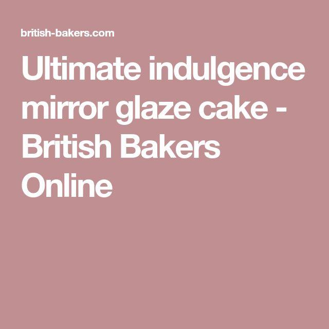Ultimate indulgence mirror glaze cake - British Bakers Online