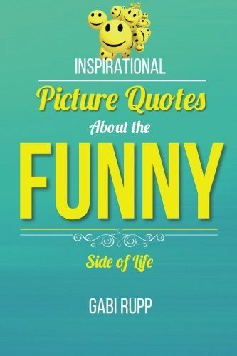 Funny Quotes: Inspirational Picture Quotes about the Funny Side of Life (Leanjumpstart Life) (Volume 11)    Funny Quotes: Inspirational Picture Quotes about the Funny Side of Life (Leanjumpstart Life) (Volume 11)  BUY NOW  $12.99  Funny Quotes Book: Inspirational Picture Quotes About the Funny Side of Life Gabi Rupp creator of LeanJumpStart.com shares an extraordinary collection of funny quotes in the context of friends women men weight loss retirement office pets and anything else people…