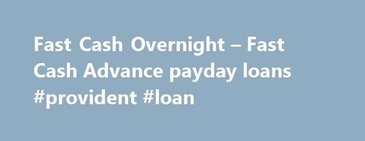 Fast Cash Overnight – Fast Cash Advance payday loans #provident #loan http://loan.remmont.com/fast-cash-overnight-fast-cash-advance-payday-loans-provident-loan/  #fast money loans # Menu Fast Cash Overnight Today, many people find themselves short on cash and need a little extra help just to get them by until their next paycheck. Those looking for fast cash overnight payday cash loans will find all they need at many reputable online fast cash overnight payday loan services.…The post Fast…
