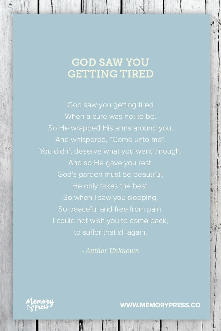 God saw you getting tired - Author Unknown. A collection of religious funeral poems that help guide us in our grieving. Curated by Memory Press, creators of beautiful, uplifting, and memorable funeral programs