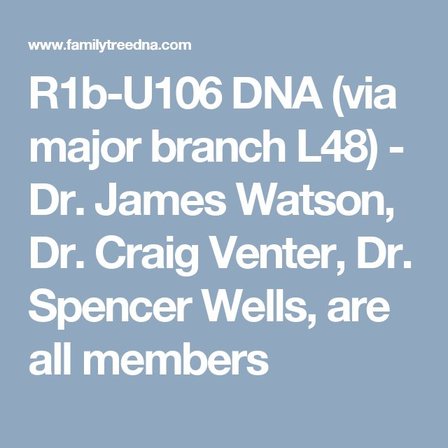 R1b-U106 DNA - Dr. James Watson, Dr. Craig Venter, Dr. Spencer Wells, are all members