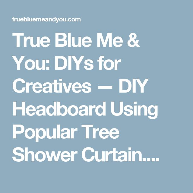 True Blue Me & You: DIYs for Creatives — DIY Headboard Using Popular Tree Shower Curtain....